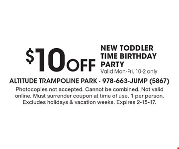 $10 Off NEW toddler time birthday party. Valid Mon-Fri, 10-2 only. Photocopies not accepted. Cannot be combined. Not valid online. Must surrender coupon at time of use. 1 per person. Excludes holidays & vacation weeks. Expires 2-15-17.