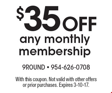 $35 off any monthly membership. With this coupon. Not valid with other offers or prior purchases. Expires 3-10-17.