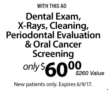 Only $60.00 Dental Exam, X-Rays, Cleaning, Periodontal Evaluation & Oral Cancer Screening. $260 Value. With this ad. New patients only. Expires 6/9/17.