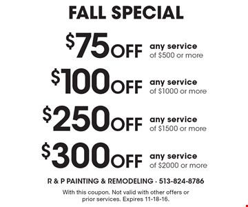 FALL SPECIAL. $300 Off any service of $2000 or more OR $250 Off any service of $1500 or more OR $100 Off any service of $1000 or more OR $75 Off any service of $500 or more. With this coupon. Not valid with other offers or prior services. Expires 11-18-16.