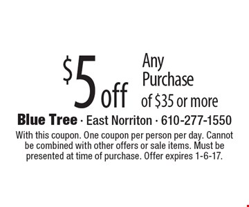 $5 off Any Purchase of $35 or more. With this coupon. One coupon per person per day. Cannot be combined with other offers or sale items. Must be presented at time of purchase. Offer expires 1-6-17.