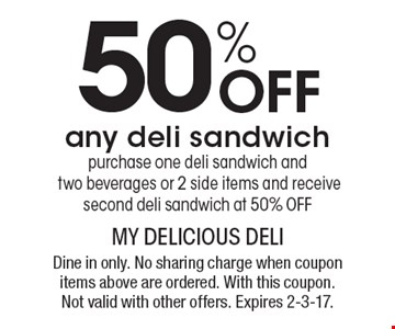 50% Off any deli sandwich. Purchase one deli sandwich and two beverages or 2 side items and receive second deli sandwich at 50% OFF. Dine in only. No sharing charge when coupon items above are ordered. With this coupon. Not valid with other offers. Expires 2-3-17.