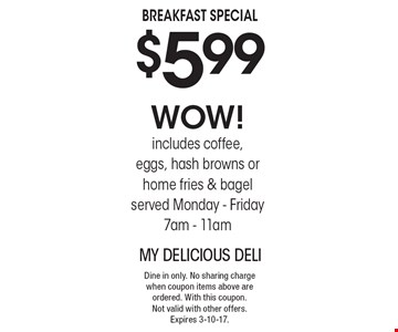BREAKFAST SPECIAL $5.99 WOW! includes coffee, eggs, hash browns or home fries & bagel served Monday - Friday 7am - 11am. Dine in only. No sharing charge when coupon items above are ordered. With this coupon.Not valid with other offers. Expires 3-10-17.