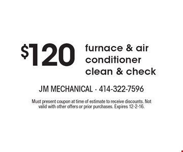$120 furnace & air conditioner clean & check. Must present coupon at time of estimate to receive discounts. Not valid with other offers or prior purchases. Expires 12-2-16.