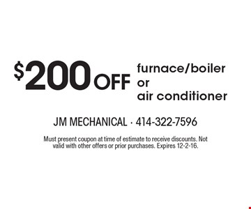 $200 Off furnace/boiler or air conditioner. Must present coupon at time of estimate to receive discounts. Not valid with other offers or prior purchases. Expires 12-2-16.