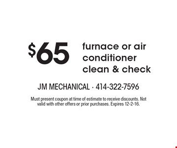 $65 furnace or air conditioner clean & check. Must present coupon at time of estimate to receive discounts. Not valid with other offers or prior purchases. Expires 12-2-16.
