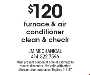 $120 furnace & air conditioner clean & check. Must present coupon at time of estimate to receive discounts. Not valid with other offers or prior purchases. Expires 2-3-17.