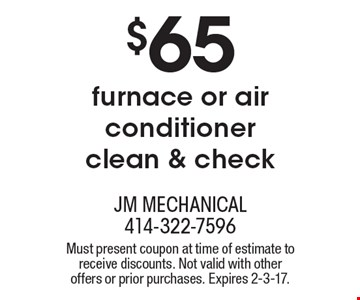 $65 furnace or air conditioner clean & check. Must present coupon at time of estimate to receive discounts. Not valid with other offers or prior purchases. Expires 2-3-17.