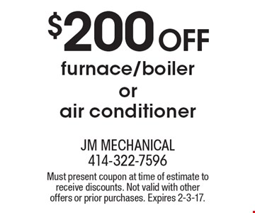$200 Off furnace/boiler or air conditioner. Must present coupon at time of estimate to receive discounts. Not valid with other offers or prior purchases. Expires 2-3-17.