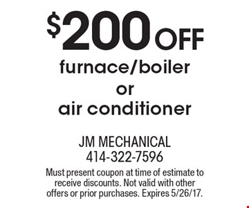 $200 Off furnace/boiler or air conditioner. Must present coupon at time of estimate to receive discounts. Not valid with other offers or prior purchases. Expires 5/26/17.