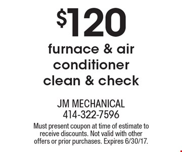 $120 furnace & air conditioner clean & check. Must present coupon at time of estimate to receive discounts. Not valid with other offers or prior purchases. Expires 6/30/17.