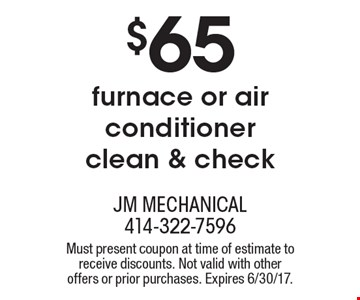 $65 furnace or air conditioner clean & check. Must present coupon at time of estimate to receive discounts. Not valid with other offers or prior purchases. Expires 6/30/17.