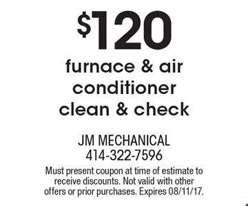$120 furnace & air conditioner clean & check. Must present coupon at time of estimate to receive discounts. Not valid with other offers or prior purchases. Expires 08/11/17.