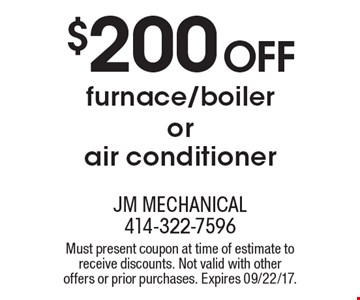$200 Off furnace/boiler or air conditioner. Must present coupon at time of estimate to receive discounts. Not valid with other offers or prior purchases. Expires 09/22/17.