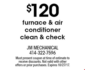 $120 furnace & air conditioner clean & check. Must present coupon at time of estimate to receive discounts. Not valid with other offers or prior purchases. Expires 10/27/17.