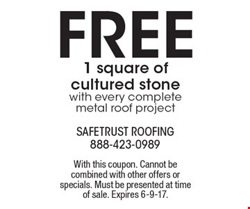 Free 1 square of cultured stone with every complete metal roof project. With this coupon. Cannot be combined with other offers or specials. Must be presented at time of sale. Expires 2-10-17.
