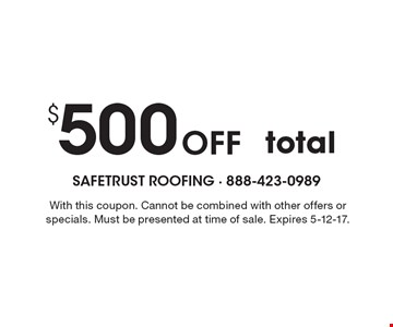 $500 Off total. With this coupon. Cannot be combined with other offers or specials. Must be presented at time of sale. Expires 5-12-17.