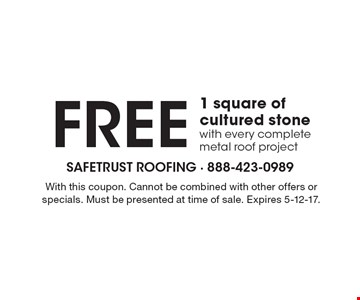 Free 1 square of cultured stone with every complete metal roof project. With this coupon. Cannot be combined with other offers or specials. Must be presented at time of sale. Expires 5-12-17.