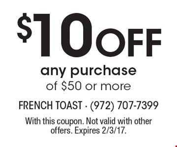 $10 Off any purchase of $50 or more. With this coupon. Not valid with other offers. Expires 2/3/17.
