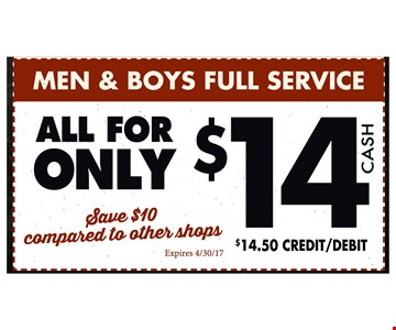 Men & boy's full service only $14 cash. Save $10 compared to other shops. $14.50 credit/debit. Expires 4/30/17.
