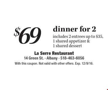 $69 dinner for 2. Includes 2 entrees up to $35, 1 shared appetizer & 1 shared dessert. With this coupon. Not valid with other offers. Exp. 12/9/16.
