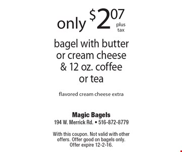 only $2.07plus tax bagel with butter or cream cheese & 12 oz. coffee or tea flavored cream cheese extra. With this coupon. Not valid with other offers. Offer good on bagels only. Offer expire 12-2-16.