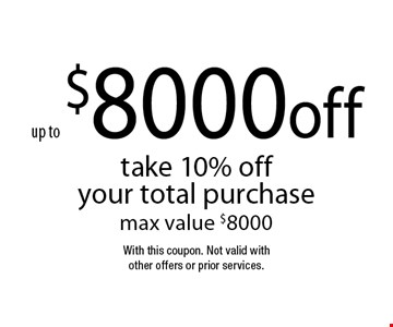 up to $8000 off take 10% off your total purchase max value $8000. With this coupon. Not valid with other offers or prior services.