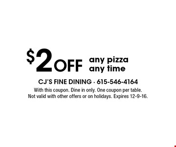 $2 Off any pizza any time. With this coupon. Dine in only. One coupon per table. Not valid with other offers or on holidays. Expires 12-9-16.