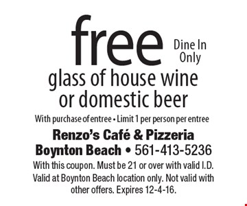 Free glass of house wine or domestic beer Dine In Only. With purchase of entree - Limit 1 per person per entree. With this coupon. Must be 21 or over with valid I.D. Valid at Boynton Beach location only. Not valid with other offers. Expires 12-4-16.