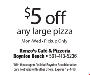 $5 off any large pizza. Mon-Wed - Pickup Only. With this coupon. Valid at Boynton Beach location only. Not valid with other offers. Expires 12-4-16.
