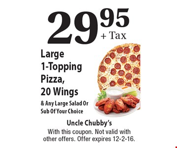 29.95 + Tax. Large 1-Topping Pizza, 20 Wings & Any Large Salad Or Sub Of Your Choice. With this coupon. Not valid with other offers. Offer expires 12-2-16.