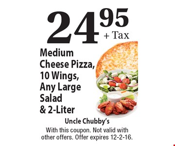24.95 + Tax. Medium Cheese Pizza, 10 Wings, Any Large Salad & 2-Liter. With this coupon. Not valid with other offers. Offer expires 12-2-16.