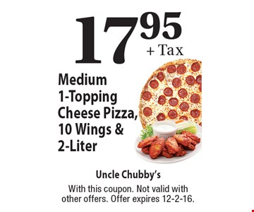17.95+ Tax. Medium 1-Topping Cheese Pizza, 10 Wings & 2-Liter. With this coupon. Not valid with other offers. Offer expires 12-2-16.