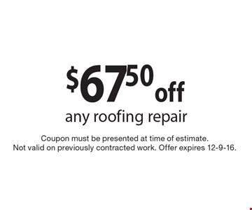 $67.50 off any roofing repair. Coupon must be presented at time of estimate. Not valid on previously contracted work. Offer expires 12-9-16.