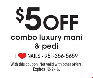 $5 Off combo luxury mani & pedi. With this coupon. Not valid with other offers. Expires 12-2-16.