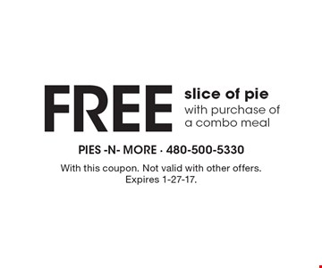 Free slice of pie with purchase of a combo meal. With this coupon. Not valid with other offers. Expires 1-27-17.