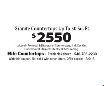 $2550 Granite Countertops Up To 50 Sq. Ft. 1st Level - Removal & Disposal of Countertops, Sink Cut-Out, Undermount Stainless Steel Sink & Plumbing. With this coupon. Not valid with other offers. Offer expires 12/9/16.