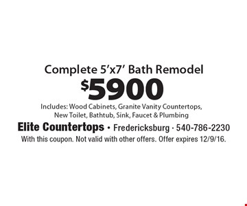 $5900 Complete 5'x7' Bath Remodel. Includes: Wood Cabinets, Granite Vanity Countertops,New Toilet, Bathtub, Sink, Faucet & Plumbing. With this coupon. Not valid with other offers. Offer expires 12/9/16.