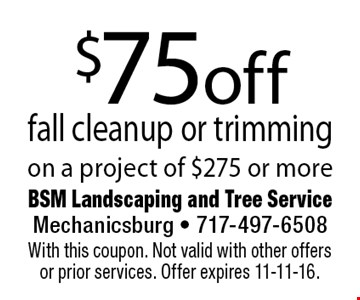 $75 off fall cleanup or trimming on a project of $275 or more. With this coupon. Not valid with other offers or prior services. Offer expires 11-11-16.