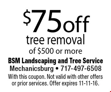 $75 off tree removal of $500 or more. With this coupon. Not valid with other offers or prior services. Offer expires 11-11-16.