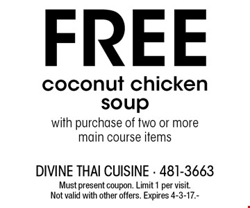 Free coconut chicken soup with purchase of two or more main course items. Must present coupon. Limit 1 per visit. Not valid with other offers. Expires 4-3-17.