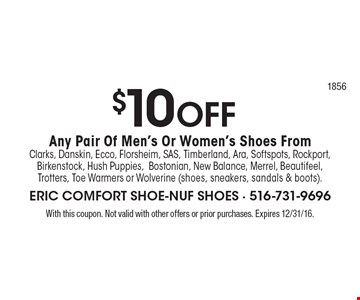 $10 OFF Any Pair Of Men's Or Women's Shoes From Clarks, Danskin, Ecco, Florsheim, SAS, Timberland, Ara, Softspots, Rockport, Birkenstock, Hush Puppies,Bostonian, New Balance, Merrel, Beautifeel, Trotters, Toe Warmers or Wolverine (shoes, sneakers, sandals & boots). With this coupon. Not valid with other offers or prior purchases. Expires 12/31/16.