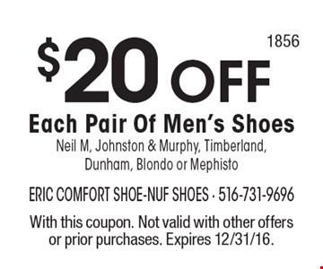 $20 OFF Each Pair Of Men's Shoes Neil M, Johnston & Murphy, Timberland, Dunham, Blondo or Mephisto. With this coupon. Not valid with other offers or prior purchases. Expires 12/31/16.