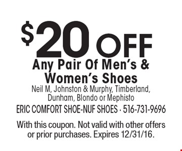 $20 OFF Any Pair Of Men's & Women's Shoes Neil M, Johnston & Murphy, Timberland, Dunham, Blondo or Mephisto. With this coupon. Not valid with other offers or prior purchases. Expires 12/31/16.