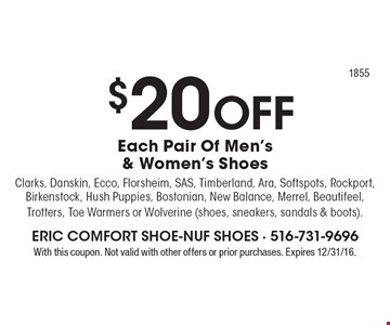 $20 OFF Each Pair Of Men's & Women's Shoes Clarks, Danskin, Ecco, Florsheim, SAS, Timberland, Ara, Softspots, Rockport, Birkenstock, Hush Puppies, Bostonian, New Balance, Merrel, Beautifeel, Trotters, Toe Warmers or Wolverine (shoes, sneakers, sandals & boots).. With this coupon. Not valid with other offers or prior purchases. Expires 12/31/16.