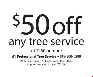$50 off any tree service of $250 or more. With this coupon. Not valid with other offers or prior services. Expires 2/3/17.