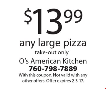 $13.99 any large pizza take-out only. With this coupon. Not valid with any other offers. Offer expires 2-3-17.