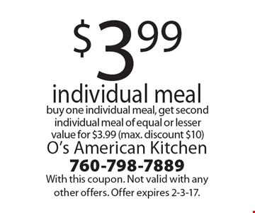$3.99 individual meal. Buy one individual meal, get second individual meal of equal or lesser value for $3.99 (max. discount $10). With this coupon. Not valid with any other offers. Offer expires 2-3-17.