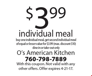 $3.99 individual meal. Buy one individual meal, get second individual meal of equal or lesser value for $3.99 (max. discount $10), dine in or take-out only. With this coupon. Not valid with any other offers. Offer expires 4-21-17.