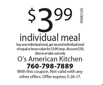$3.99 individual meal. Buy one individual meal, get second individual meal of equal or lesser value for $3.99 (max. discount $10) dine in or take-out only. With this coupon. Not valid with any other offers. Offer expires 5-26-17.